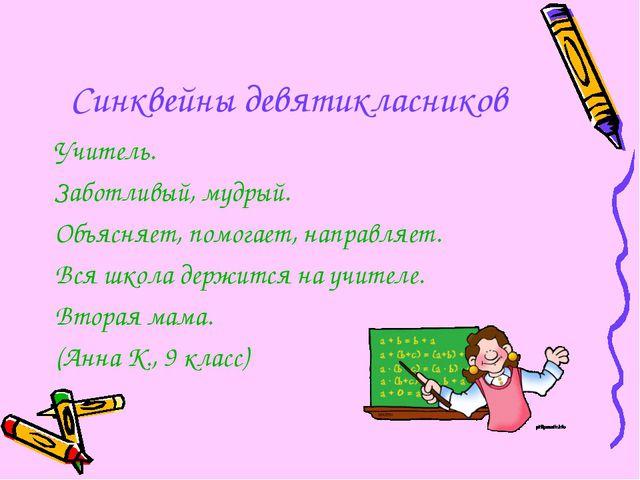 Синквейны девятикласников Учитель. Заботливый, мудрый. Объясняет, помогает, н...