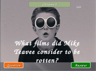Children 5 What films did Mike Teavee consider to be rotten? Question Answer