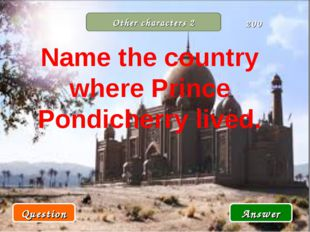 Other characters 2 Question Answer 200 Name the country where Prince Pondiche