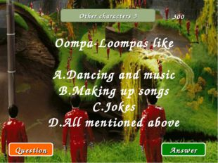 Other characters 3 Oompa-Loompas like Dancing and music Making up songs Jokes