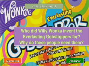 Other characters 5 Who did Willy Wonka invent the Everlasting Gobstoppers for