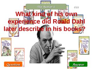 The Author 4 What kind of his own experience did Roald Dahl later describe in