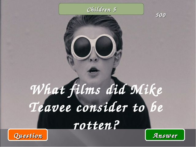 Children 5 What films did Mike Teavee consider to be rotten? Question Answer...