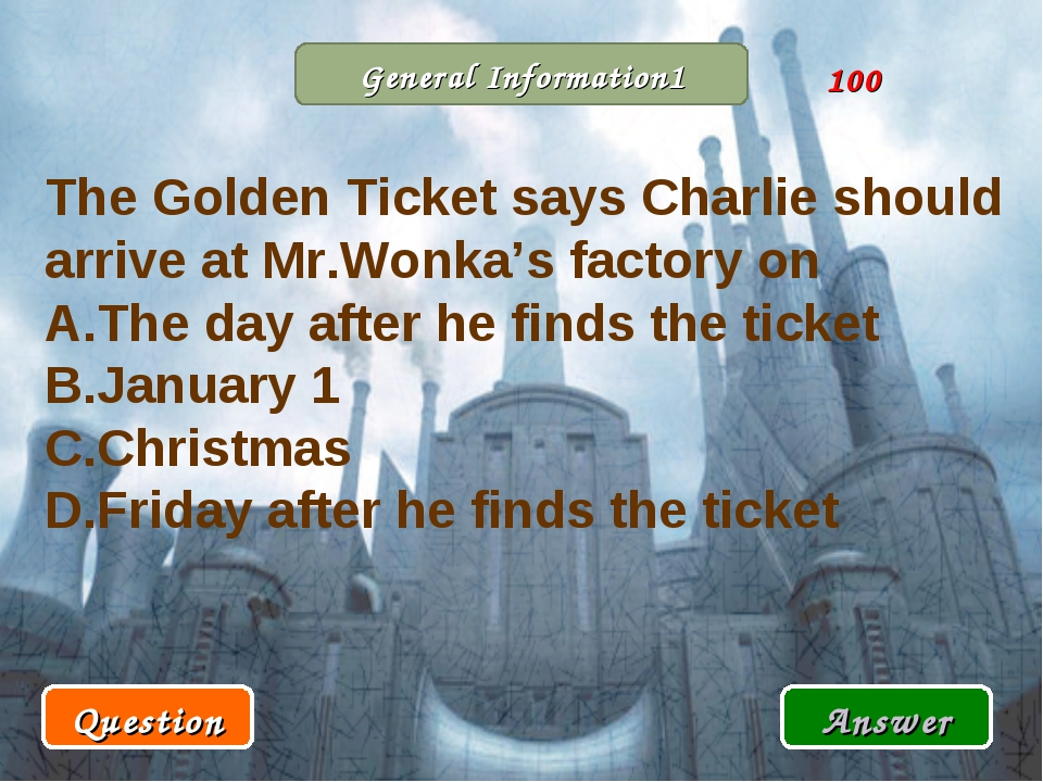 General Information1 Question Answer 100 The Golden Ticket says Charlie shoul...
