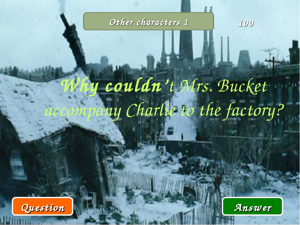 Other characters 1 Why couldn't Mrs. Bucket accompany Charlie to the factory?...