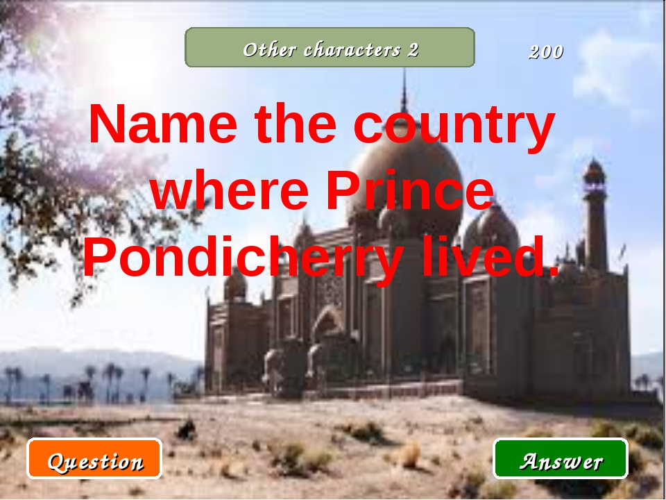 Other characters 2 Question Answer 200 Name the country where Prince Pondiche...