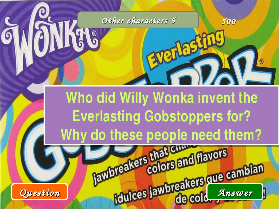 Other characters 5 Who did Willy Wonka invent the Everlasting Gobstoppers for...