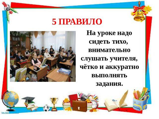 5 ПРАВИЛО На уроке надо сидеть тихо, внимательно слушать учителя, чётко и акк...