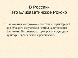 В России- это Елизаветинское Рококо Елизаветинское рококо – это стиль, характ