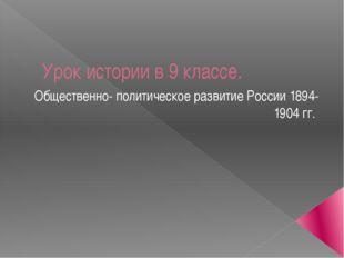 Урок истории в 9 классе. Общественно- политическое развитие России 1894-1904