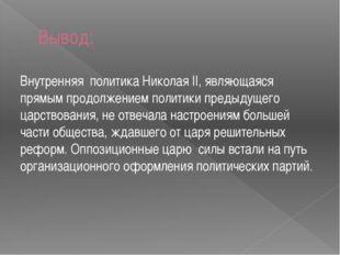 Вывод: Внутренняя политика Николая II, являющаяся прямым продолжением политик