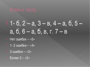 Ключ к тесту. 1- б, 2 – а, 3 – в, 4 – а, б, 5 – а, б, 6 – а, б, в, г. 7 – в Н