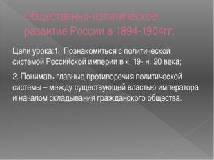 Общественно-политическое развитие России в 1894-1904гг. Цели урока:1. Познако