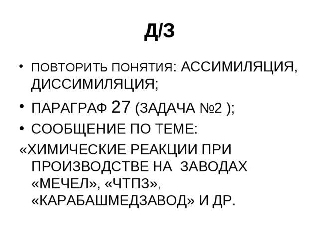 Д/З ПОВТОРИТЬ ПОНЯТИЯ: АССИМИЛЯЦИЯ, ДИССИМИЛЯЦИЯ; ПАРАГРАФ 27 (ЗАДАЧА №2 ); С...