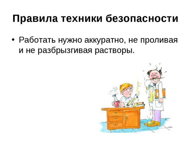 Правила техники безопасности Работать нужно аккуратно, не проливая и не разбр...