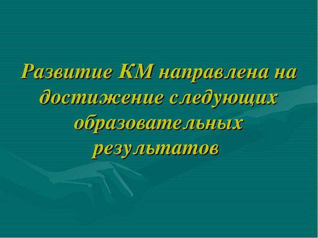 Развитие КМ направлена на достижение следующих образовательных результатов