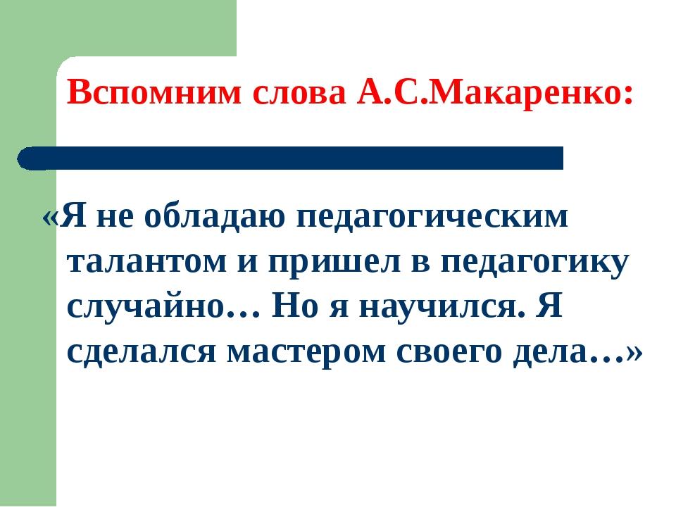 Вспомним слова А.С.Макаренко: «Я не обладаю педагогическим талантом и пришел...