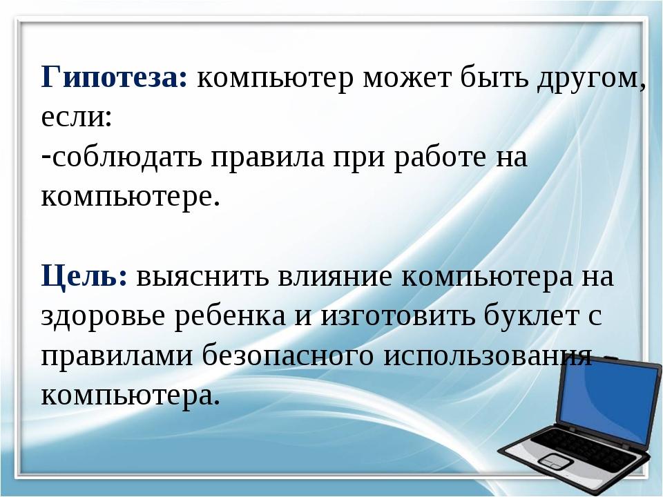 Гипотеза: компьютер может быть другом, если: соблюдать правила при работе на...