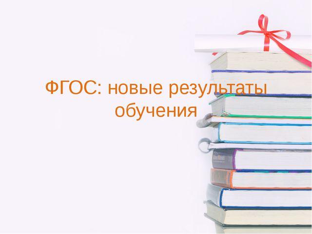 ФГОС: новые результаты обучения