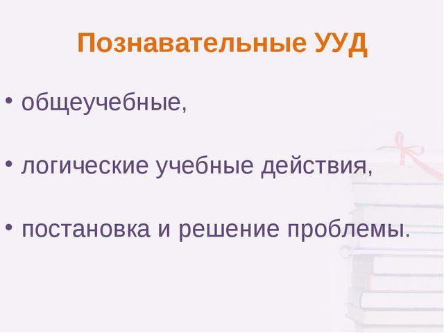Познавательные УУД общеучебные, логические учебные действия, постановка и реш...
