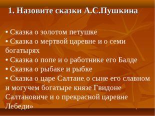 1. Назовите сказки А.С.Пушкина • Сказка о золотом петушке • Сказка о мертвой