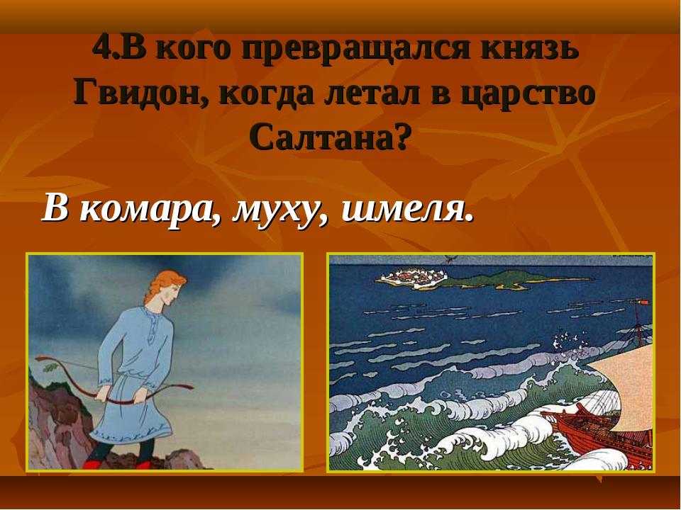 4.В кого превращался князь Гвидон, когда летал в царство Салтана? В комара, м...