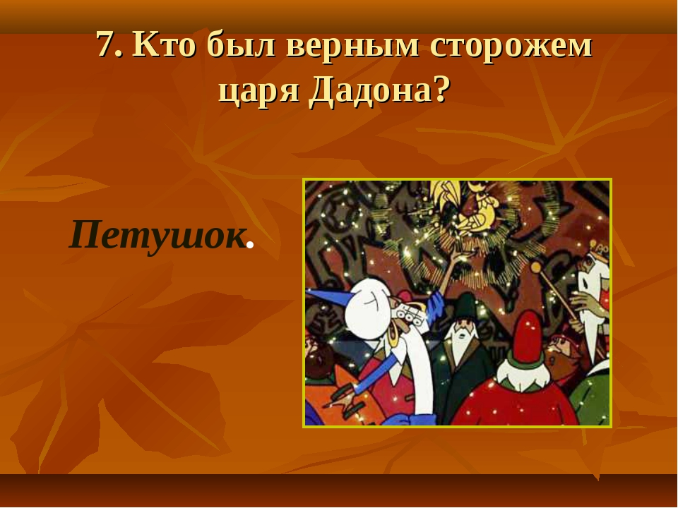 7. Кто был верным сторожем царя Дадона? Петушок.