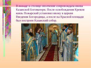 В походе к столице ополчение сопровождала икона Казанской Богоматери. После о