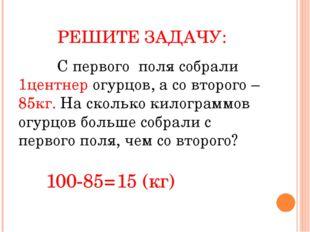 РЕШИТЕ ЗАДАЧУ: С первого поля собрали 1центнер огурцов, а со второго – 85кг.