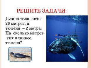 РЕШИТЕ ЗАДАЧИ: Длина тела кита 26 метров, а тюленя – 2 метра. На сколько метр
