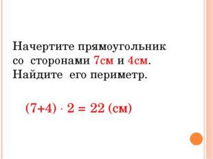 Начертите прямоугольник со сторонами 7см и 4см. Найдите его периметр. (7+4)