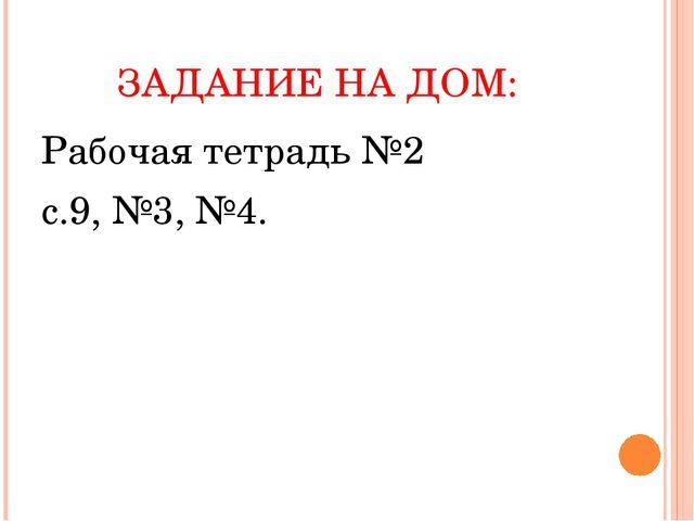 ЗАДАНИЕ НА ДОМ: Рабочая тетрадь №2 с.9, №3, №4.