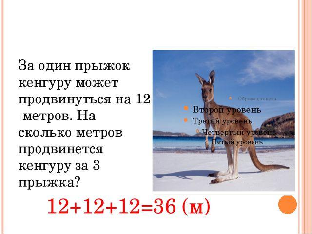 За один прыжок кенгуру может продвинуться на 12 метров. На сколько метров пр...