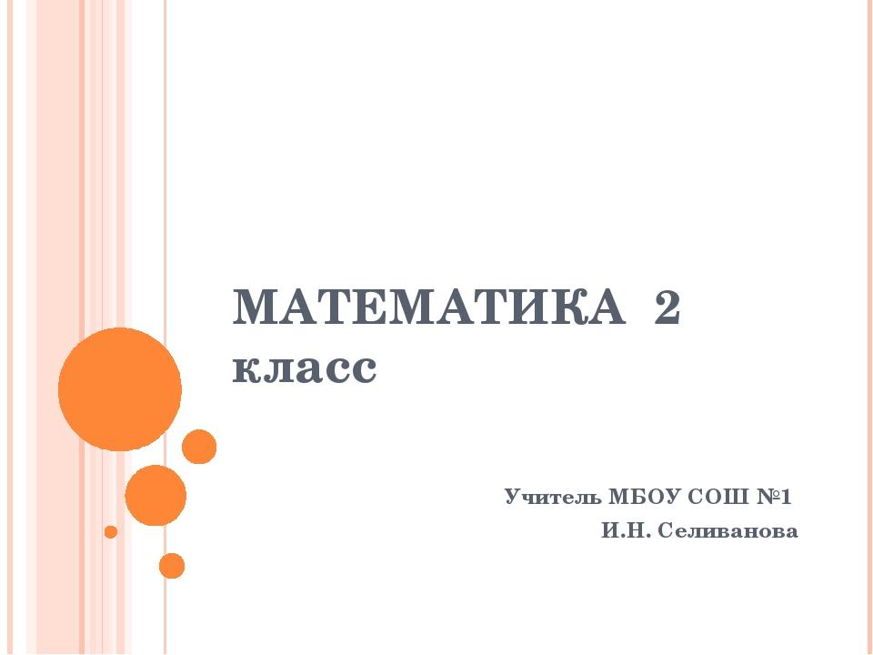 МАТЕМАТИКА 2 класс Учитель МБОУ СОШ №1 И.Н. Селиванова