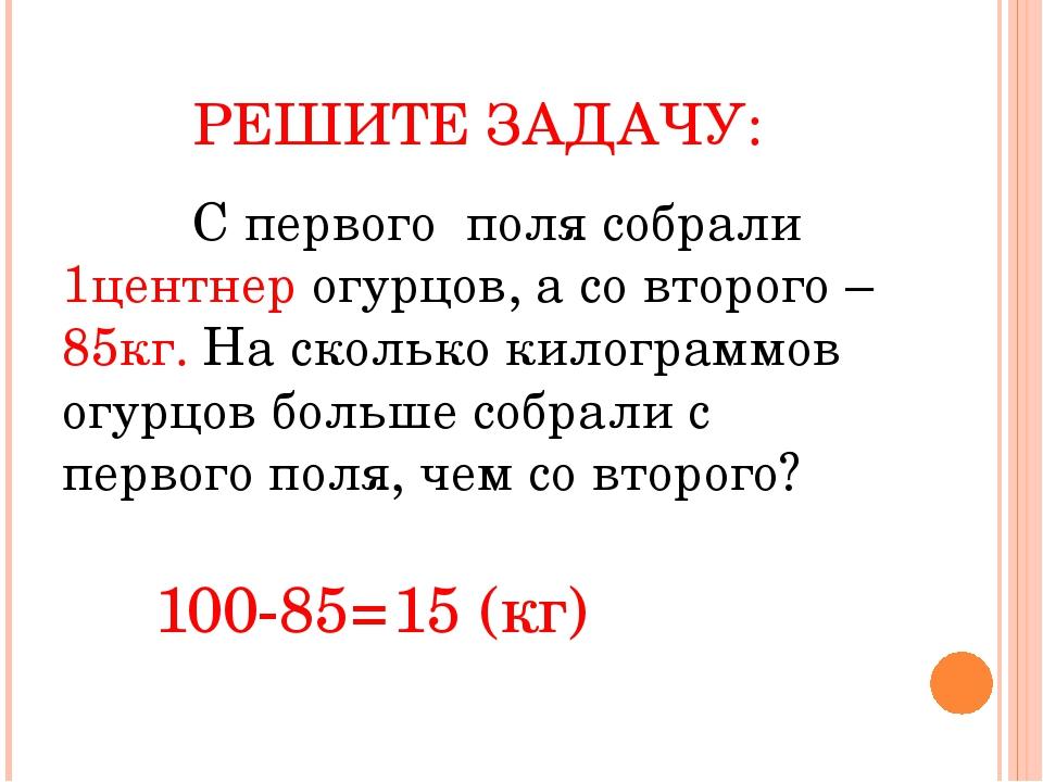 РЕШИТЕ ЗАДАЧУ: С первого поля собрали 1центнер огурцов, а со второго – 85кг....
