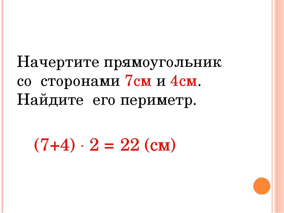 Начертите прямоугольник со сторонами 7см и 4см. Найдите его периметр. (7+4)...