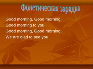 Good morning, Good morning, Good morning to you, Good morning, Good morning,