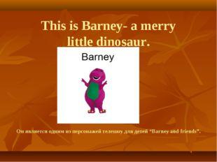 This is Barney- a merry little dinosaur. Он является одним из персонажей тел