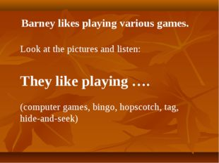 Barney likes playing various games. Look at the pictures and listen: They lik