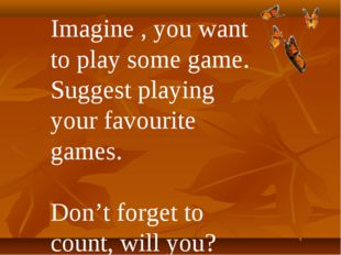 Imagine , you want to play some game. Suggest playing your favourite games. D