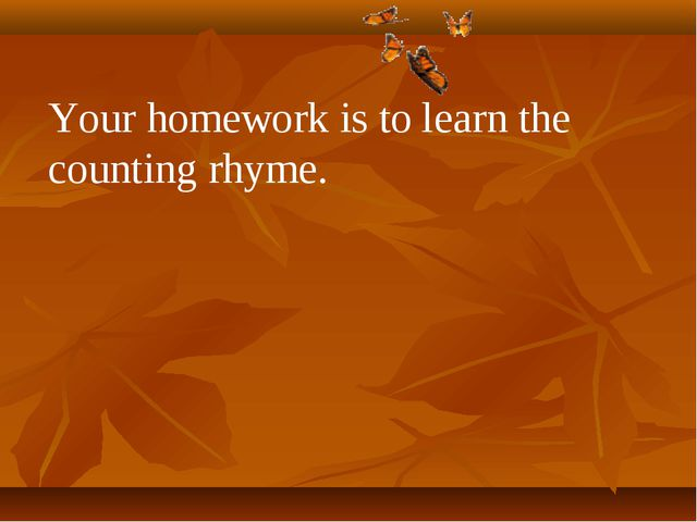 Your homework is to learn the counting rhyme.