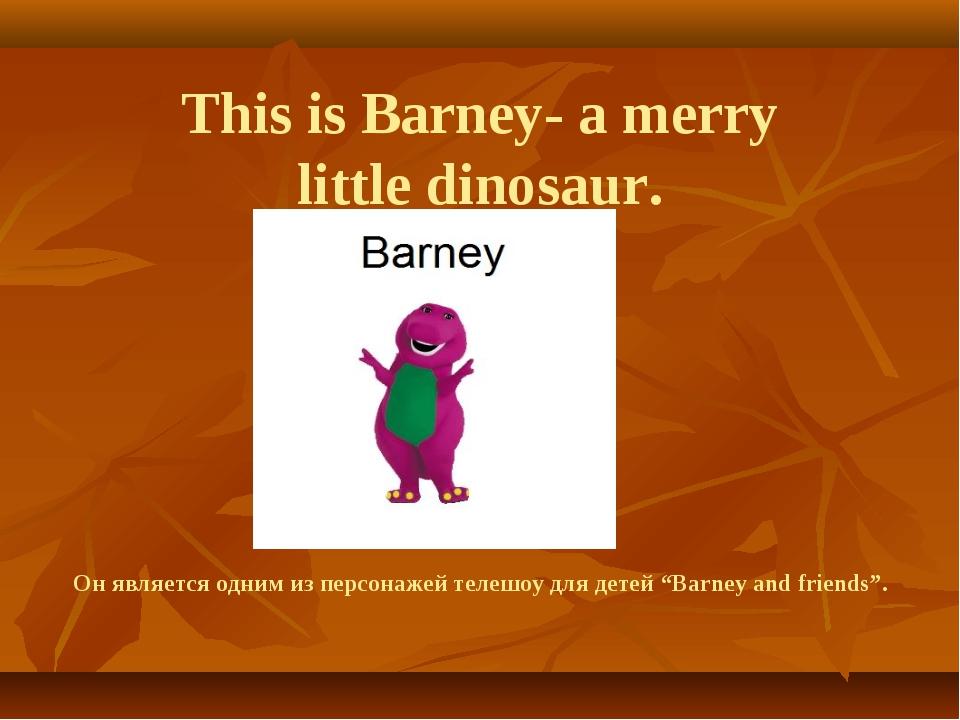 This is Barney- a merry little dinosaur. Он является одним из персонажей тел...