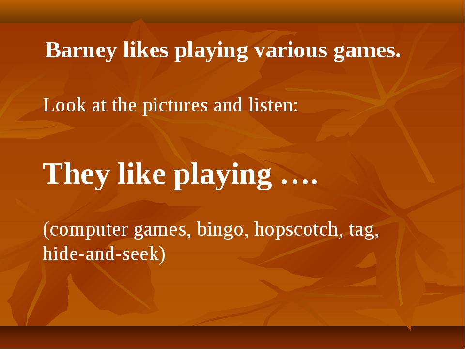 Barney likes playing various games. Look at the pictures and listen: They lik...