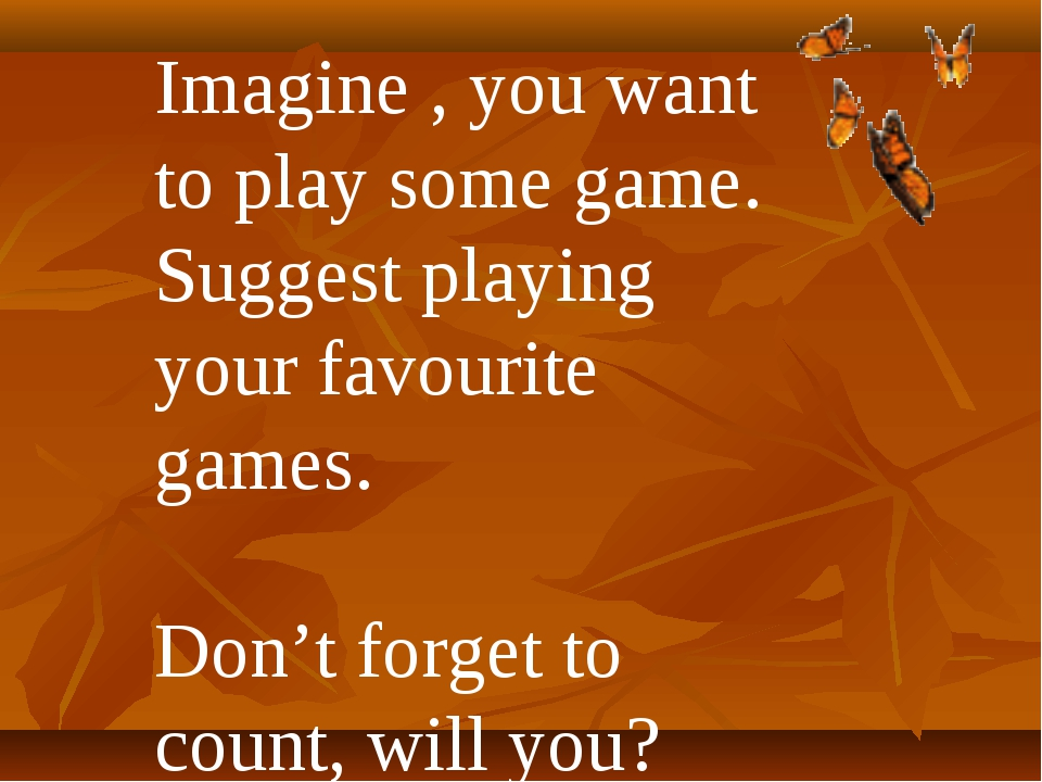 Imagine , you want to play some game. Suggest playing your favourite games. D...
