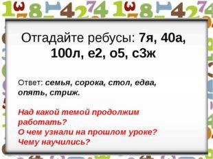 Отгадайте ребусы: 7я, 40а, 100л, е2, о5, с3ж Ответ: семья, сорока, стол, едв
