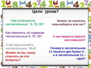 Цели урока? Чем отличаются числительные 5, 70, 35? Как изменить по падежам чи