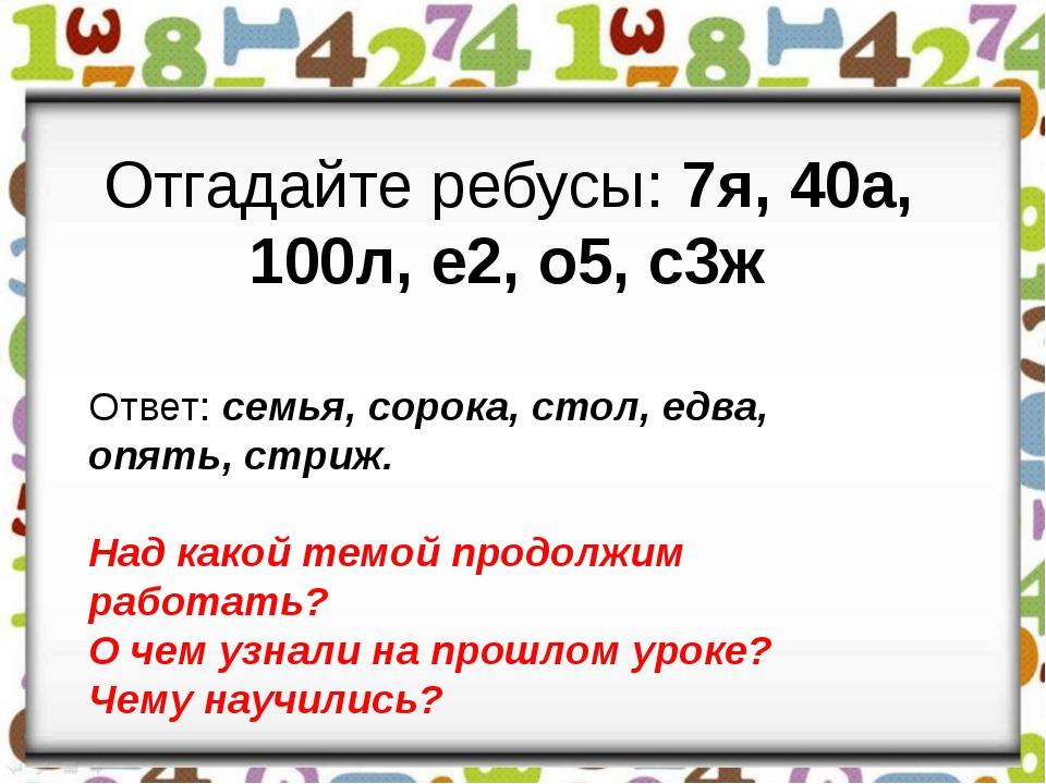 Отгадайте ребусы: 7я, 40а, 100л, е2, о5, с3ж Ответ: семья, сорока, стол, едв...