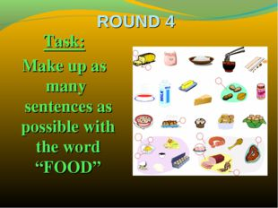 "ROUND 4 Task: Make up as many sentences as possible with the word ""FOOD"""