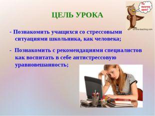 ЦЕЛЬ УРОКА - Познакомить учащихся со стрессовыми ситуациями школьника, как че
