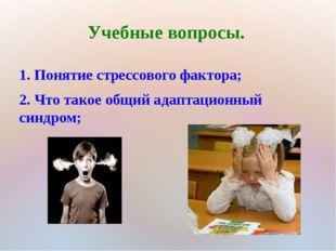 Учебные вопросы. 1. Понятие стрессового фактора; 2. Что такое общий адаптацио
